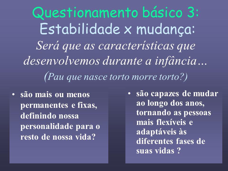 Questionamento básico 3: Estabilidade x mudança: Será que as características que desenvolvemos durante a infância… (Pau que nasce torto morre torto )