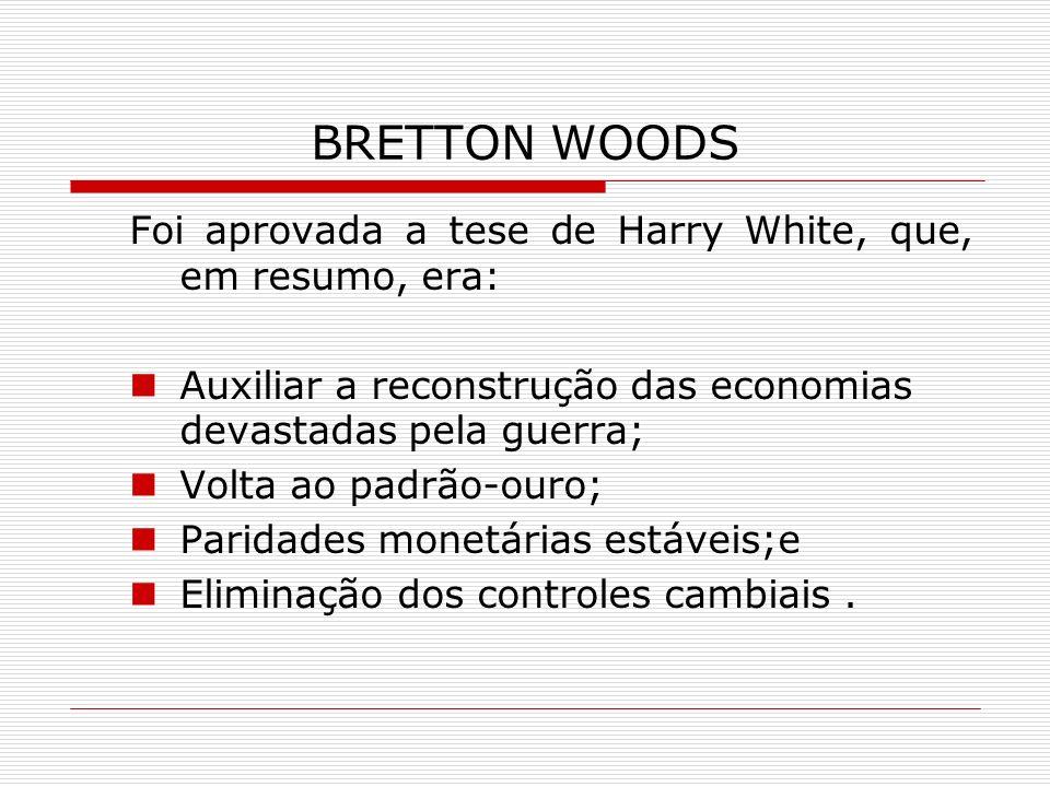 BRETTON WOODS Foi aprovada a tese de Harry White, que, em resumo, era: