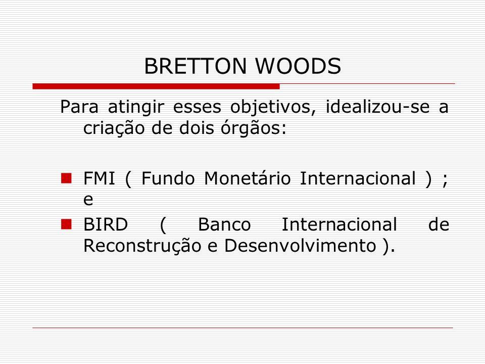 BRETTON WOODS Para atingir esses objetivos, idealizou-se a criação de dois órgãos: FMI ( Fundo Monetário Internacional ) ; e.