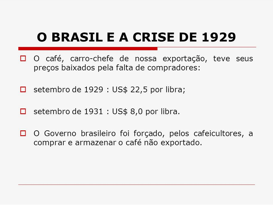O BRASIL E A CRISE DE 1929 O café, carro-chefe de nossa exportação, teve seus preços baixados pela falta de compradores: