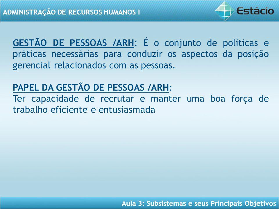 GESTÃO DE PESSOAS /ARH: É o conjunto de políticas e práticas necessárias para conduzir os aspectos da posição gerencial relacionados com as pessoas.