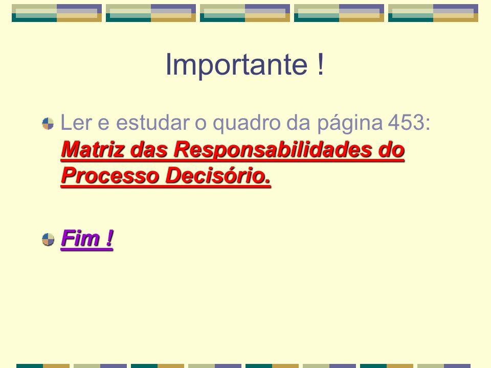 Importante ! Ler e estudar o quadro da página 453: Matriz das Responsabilidades do Processo Decisório.