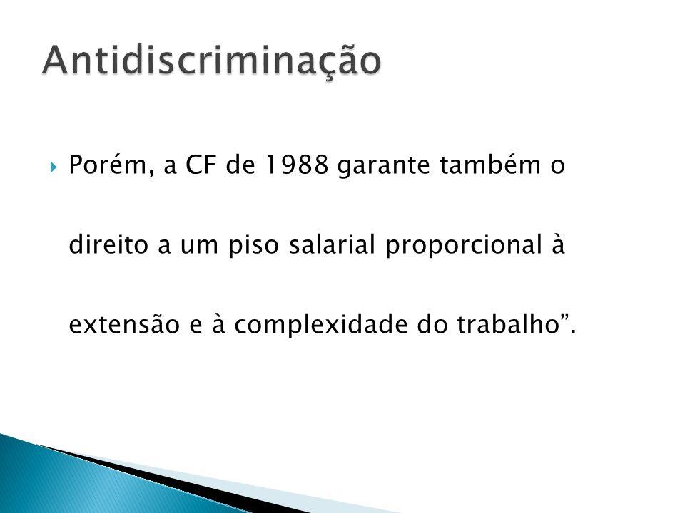 Antidiscriminação Porém, a CF de 1988 garante também o direito a um piso salarial proporcional à extensão e à complexidade do trabalho .