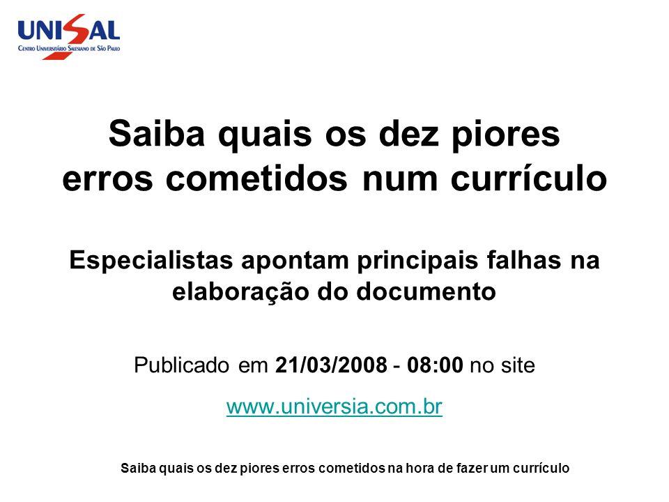 Saiba quais os dez piores erros cometidos num currículo Especialistas apontam principais falhas na elaboração do documento Publicado em 21/03/2008 - 08:00 no site www.universia.com.br