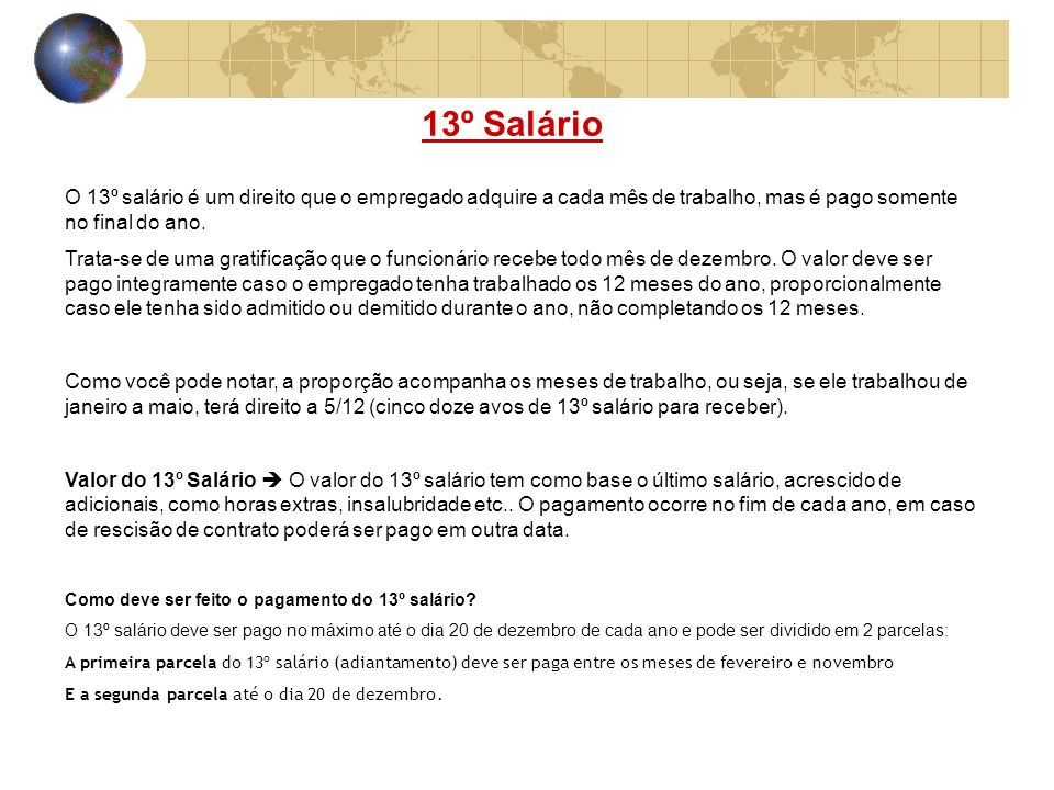 13º SalárioO 13º salário é um direito que o empregado adquire a cada mês de trabalho, mas é pago somente no final do ano.