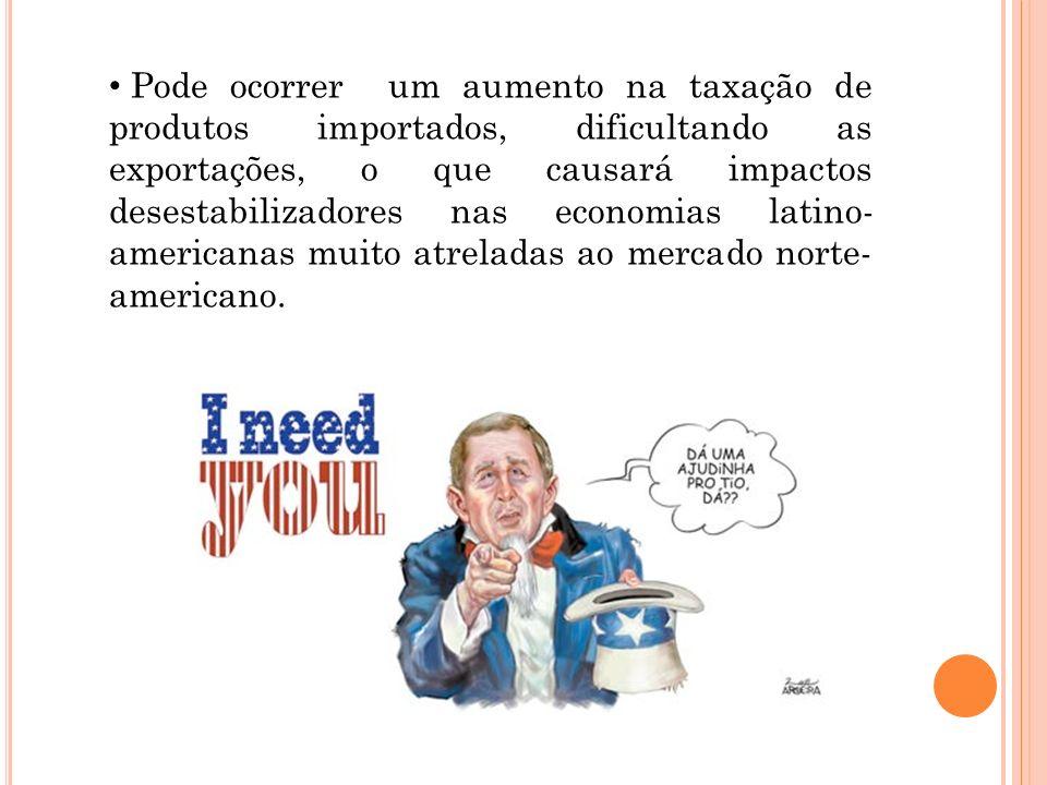 Pode ocorrer um aumento na taxação de produtos importados, dificultando as exportações, o que causará impactos desestabilizadores nas economias latino-americanas muito atreladas ao mercado norte-americano.