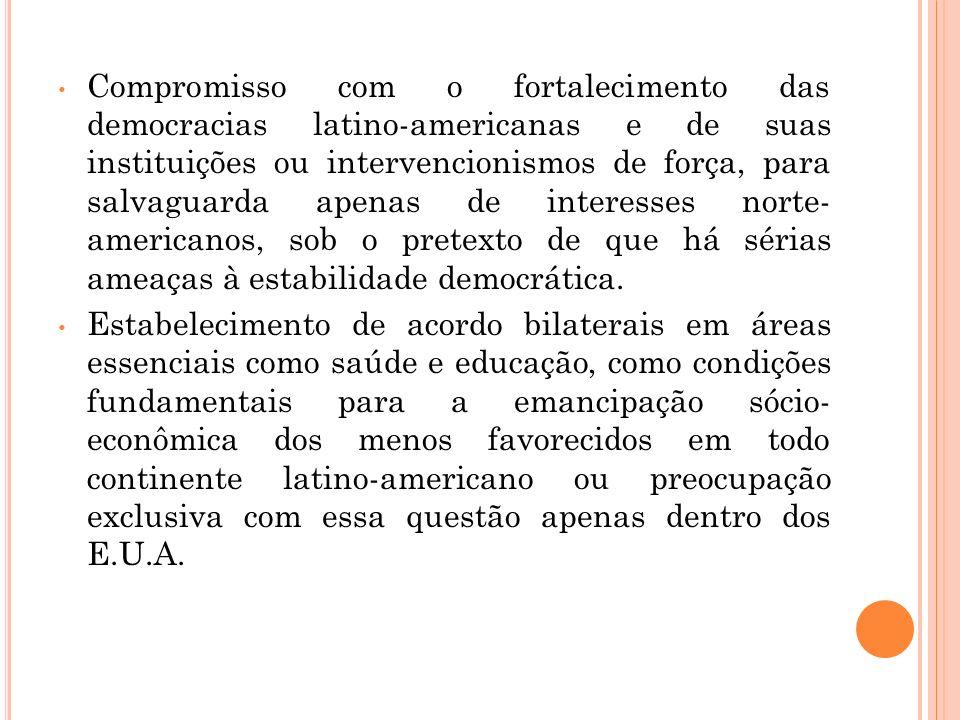 Compromisso com o fortalecimento das democracias latino-americanas e de suas instituições ou intervencionismos de força, para salvaguarda apenas de interesses norte- americanos, sob o pretexto de que há sérias ameaças à estabilidade democrática.