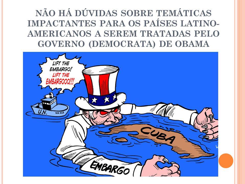 NÃO HÁ DÚVIDAS SOBRE TEMÁTICAS IMPACTANTES PARA OS PAÍSES LATINO-AMERICANOS A SEREM TRATADAS PELO GOVERNO (DEMOCRATA) DE OBAMA