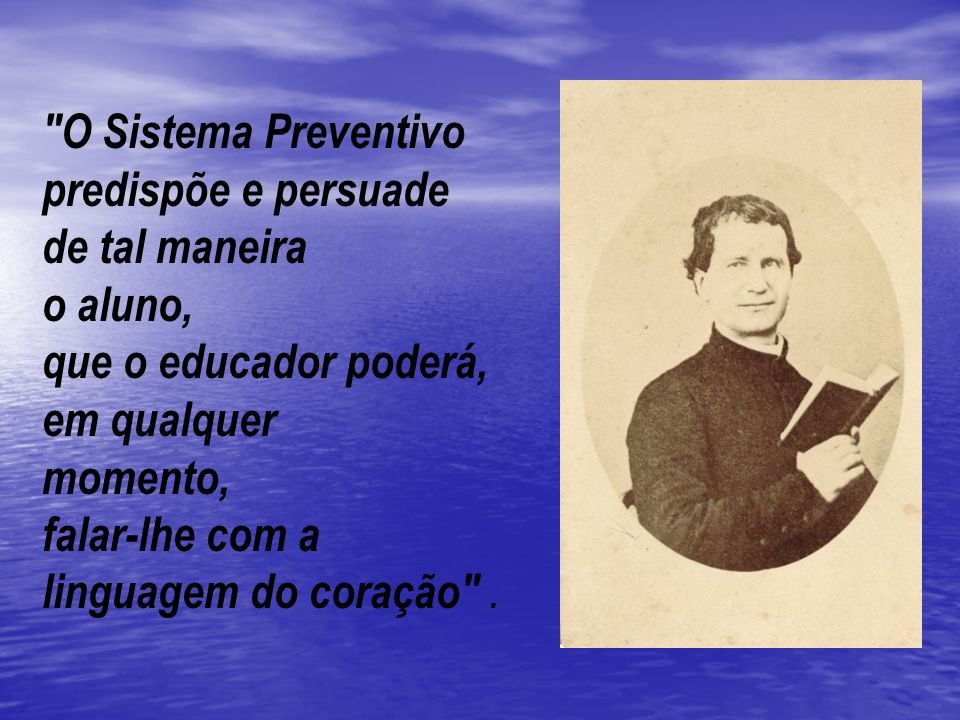 O Sistema Preventivo predispõe e persuade. de tal maneira. o aluno, que o educador poderá, em qualquer.