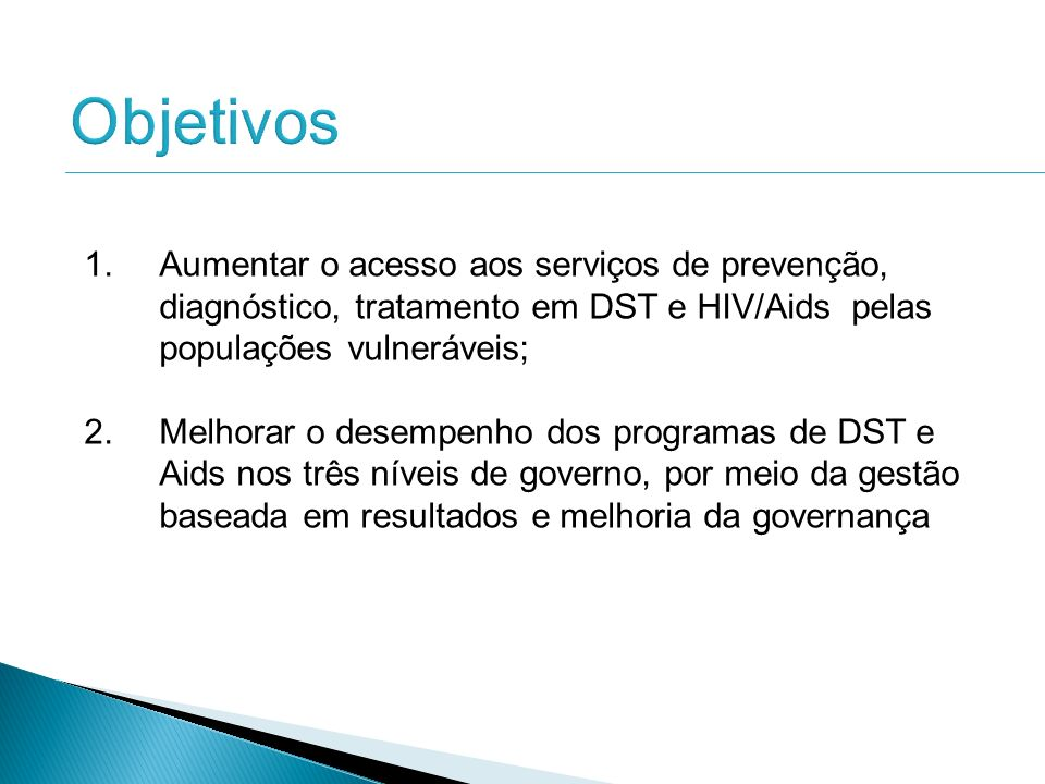 ObjetivosAumentar o acesso aos serviços de prevenção, diagnóstico, tratamento em DST e HIV/Aids pelas populações vulneráveis;