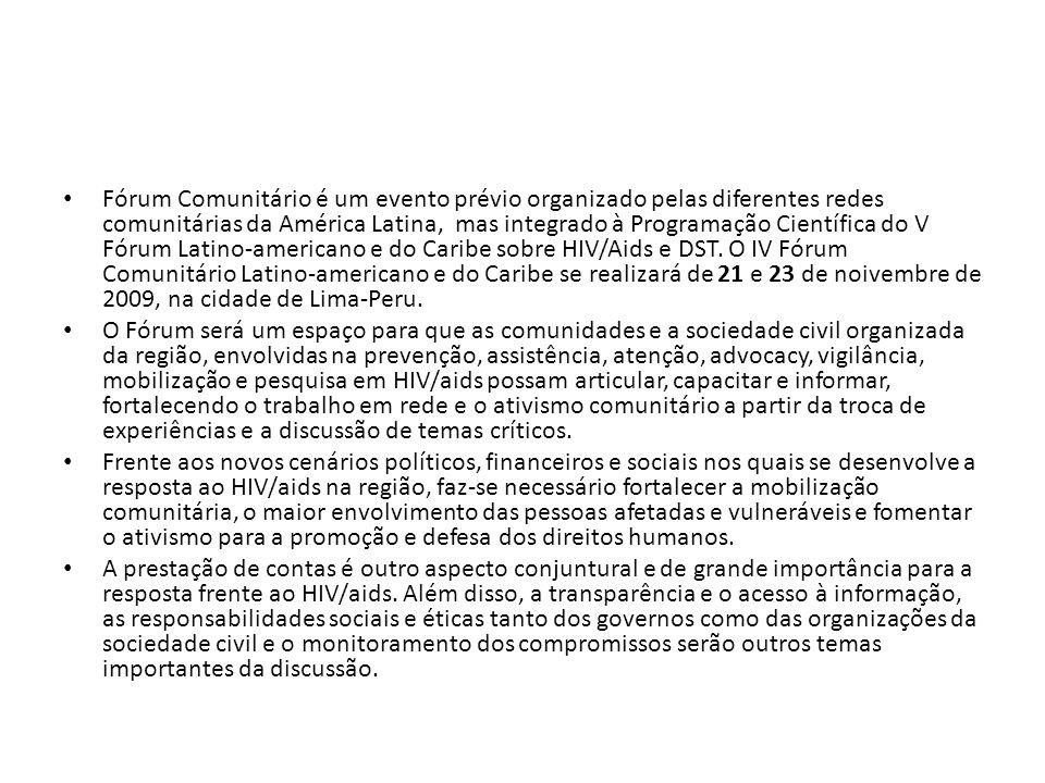 Fórum Comunitário é um evento prévio organizado pelas diferentes redes comunitárias da América Latina, mas integrado à Programação Científica do V Fórum Latino-americano e do Caribe sobre HIV/Aids e DST. O IV Fórum Comunitário Latino-americano e do Caribe se realizará de 21 e 23 de noivembre de 2009, na cidade de Lima-Peru.