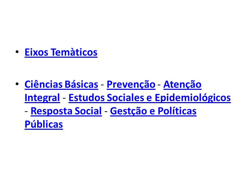Eixos Temàticos Ciências Básicas - Prevenção - Atenção Integral - Estudos Sociales e Epidemiológicos - Resposta Social - Gestção e Políticas Públicas.