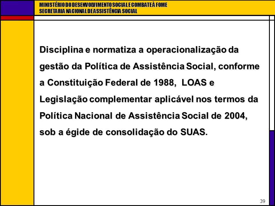 Disciplina e normatiza a operacionalização da gestão da Política de Assistência Social, conforme a Constituição Federal de 1988, LOAS e Legislação complementar aplicável nos termos da Política Nacional de Assistência Social de 2004, sob a égide de consolidação do SUAS.