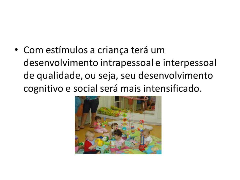 Com estímulos a criança terá um desenvolvimento intrapessoal e interpessoal de qualidade, ou seja, seu desenvolvimento cognitivo e social será mais intensificado.