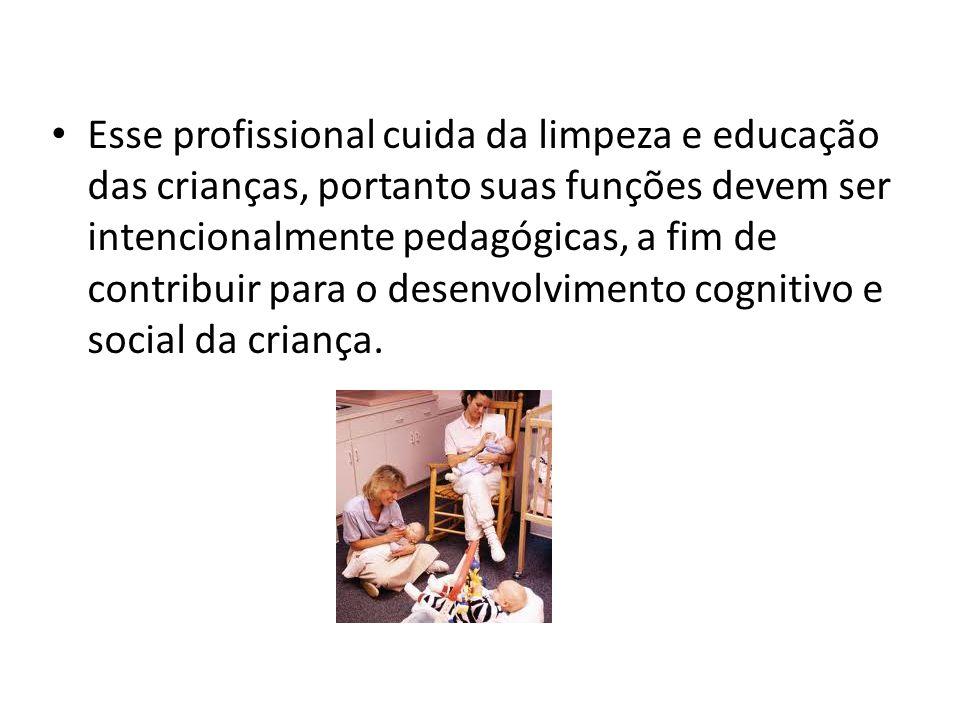 Esse profissional cuida da limpeza e educação das crianças, portanto suas funções devem ser intencionalmente pedagógicas, a fim de contribuir para o desenvolvimento cognitivo e social da criança.