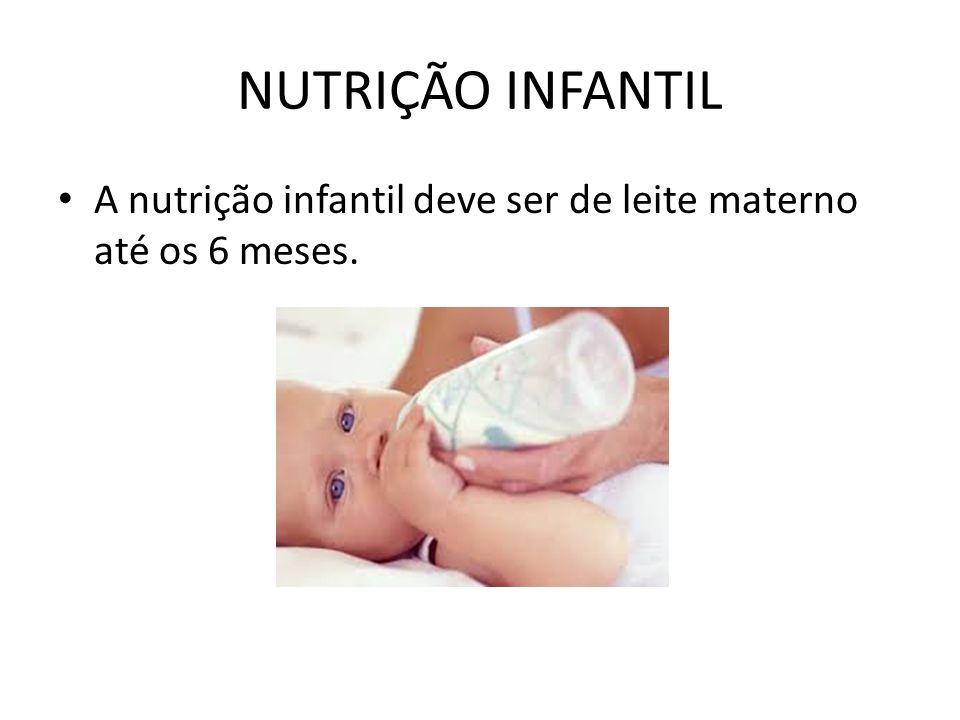 NUTRIÇÃO INFANTIL A nutrição infantil deve ser de leite materno até os 6 meses.