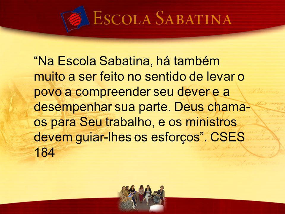 Na Escola Sabatina, há também muito a ser feito no sentido de levar o povo a compreender seu dever e a desempenhar sua parte.