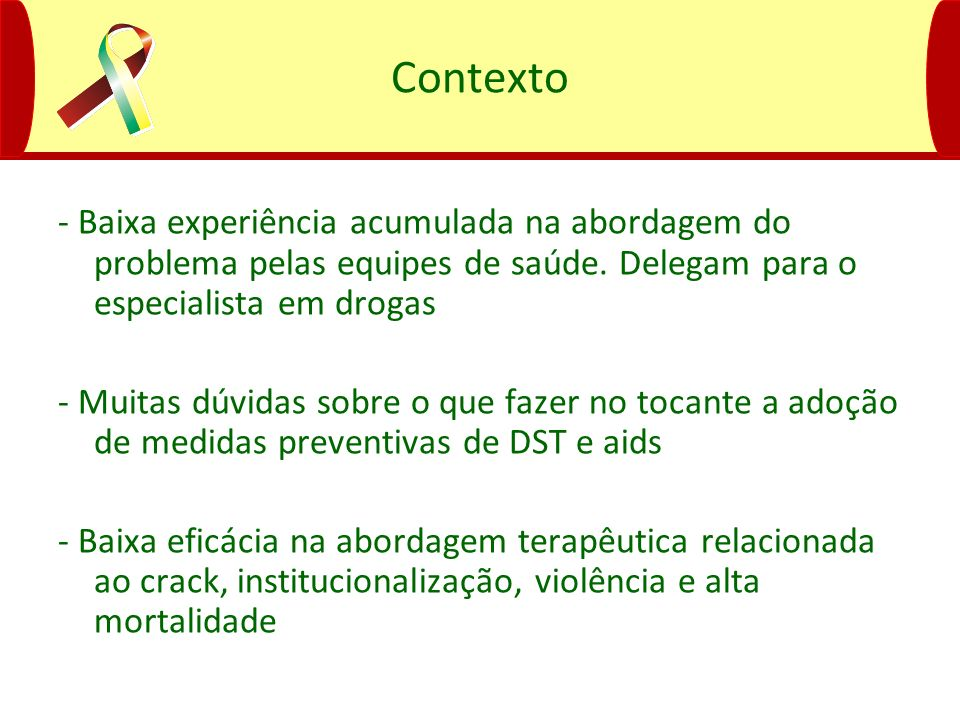 Contexto- Baixa experiência acumulada na abordagem do problema pelas equipes de saúde. Delegam para o especialista em drogas.