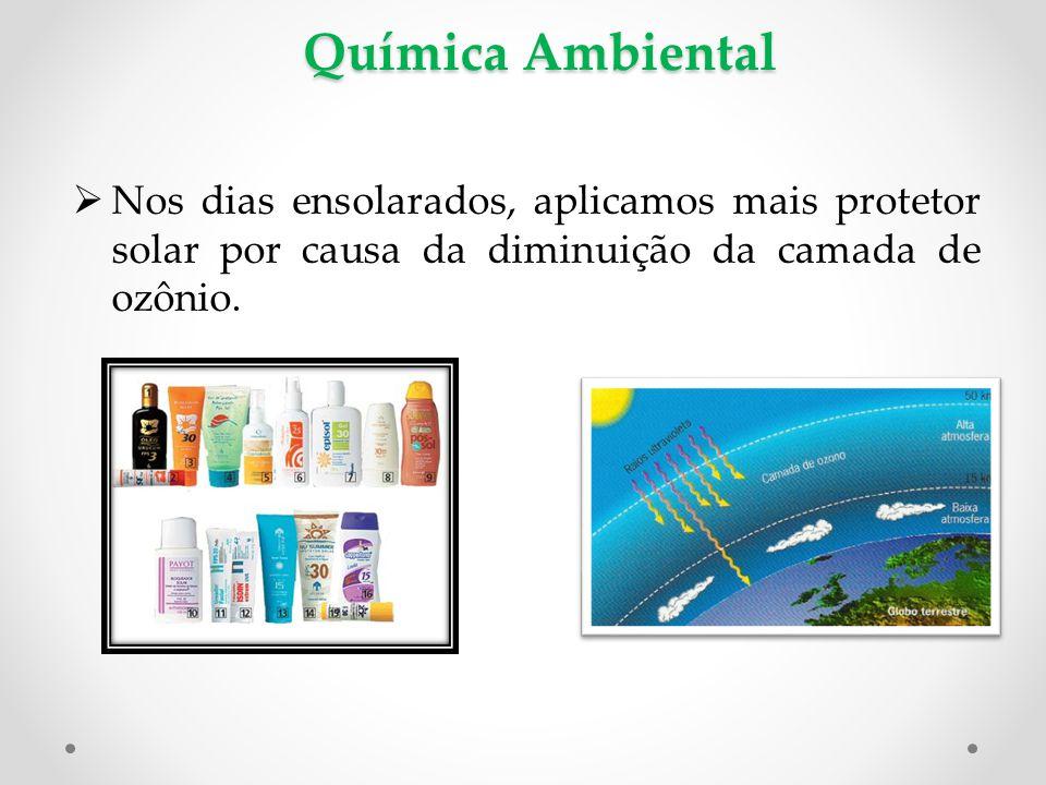 Química Ambiental Nos dias ensolarados, aplicamos mais protetor solar por causa da diminuição da camada de ozônio.
