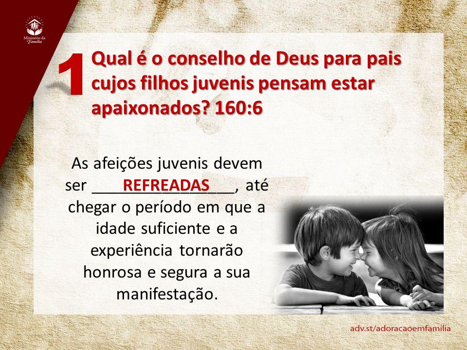 1 Qual é o conselho de Deus para pais cujos filhos juvenis pensam estar apaixonados 160:6.