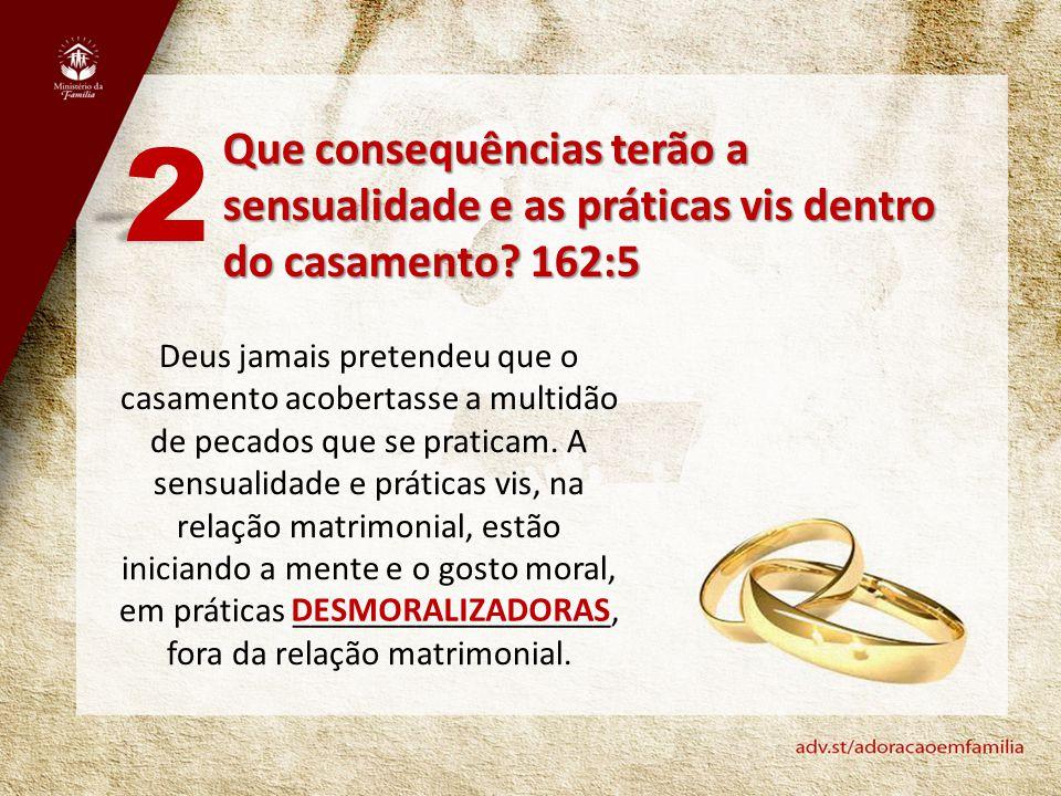 2 Que consequências terão a sensualidade e as práticas vis dentro do casamento 162:5.