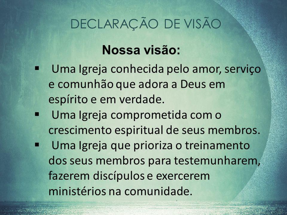 DECLARAÇÃO DE VISÃO Nossa visão: Uma Igreja conhecida pelo amor, serviço e comunhão que adora a Deus em espírito e em verdade.
