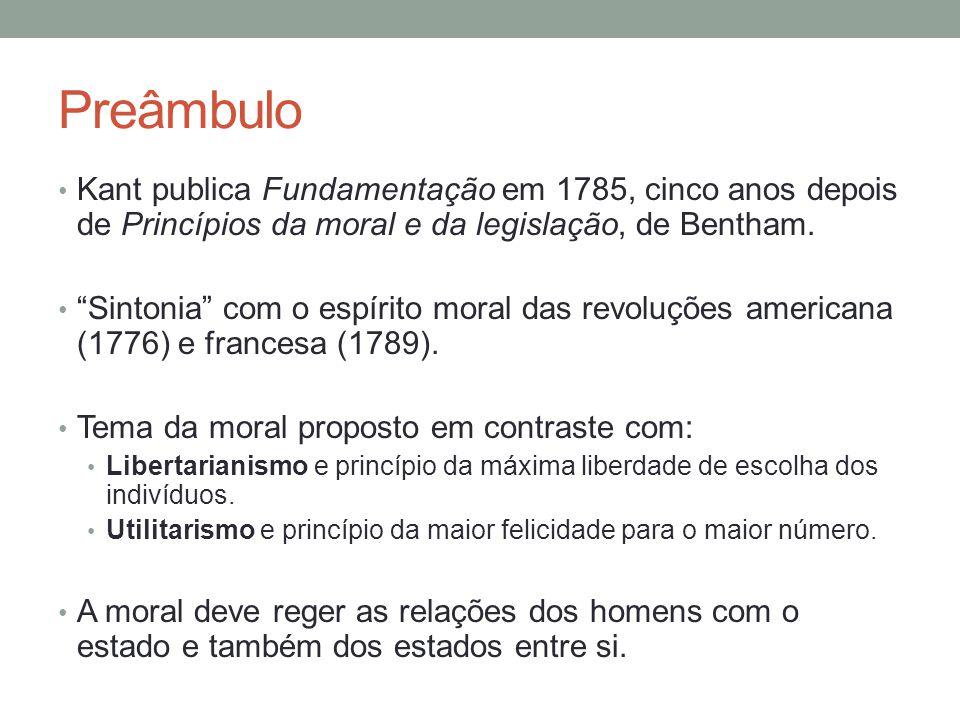 Preâmbulo Kant publica Fundamentação em 1785, cinco anos depois de Princípios da moral e da legislação, de Bentham.