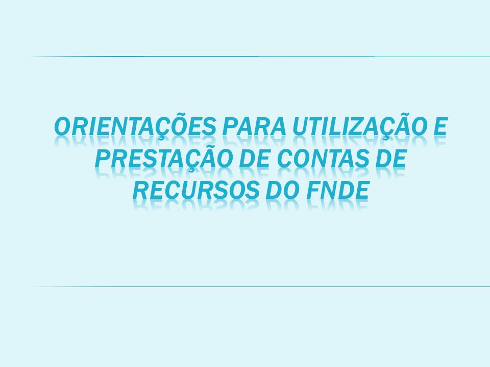ORIENTAÇÕES PARA UTILIZAÇÃO E PRESTAÇÃO DE CONTAS DE RECURSOS DO FNDE