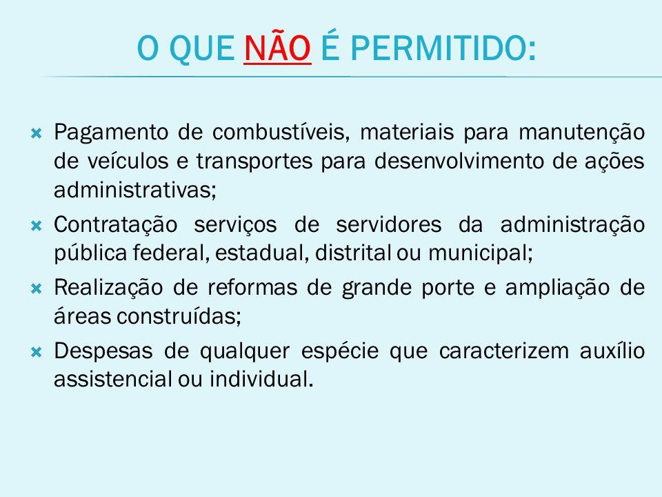 O QUE NÃO É PERMITIDO: Pagamento de combustíveis, materiais para manutenção de veículos e transportes para desenvolvimento de ações administrativas;