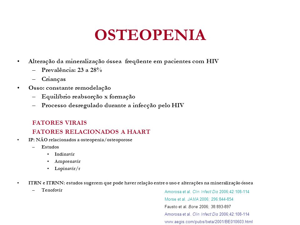 OSTEOPENIA Alteração da mineralização óssea freqüente em pacientes com HIV. Prevalência: 23 a 28%