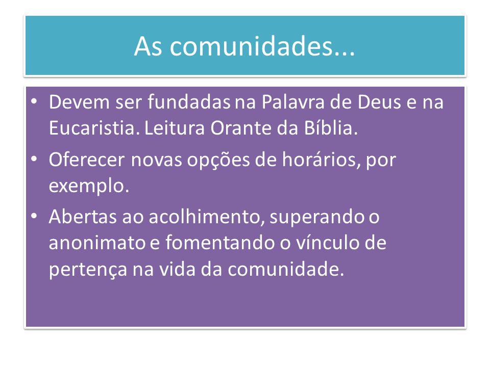 As comunidades... Devem ser fundadas na Palavra de Deus e na Eucaristia. Leitura Orante da Bíblia. Oferecer novas opções de horários, por exemplo.