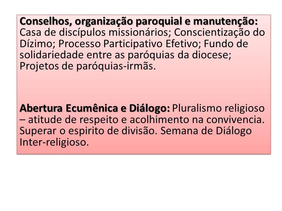 Conselhos, organização paroquial e manutenção: Casa de discípulos missionários; Conscientização do Dízimo; Processo Participativo Efetivo; Fundo de solidariedade entre as paróquias da diocese; Projetos de paróquias-irmãs.