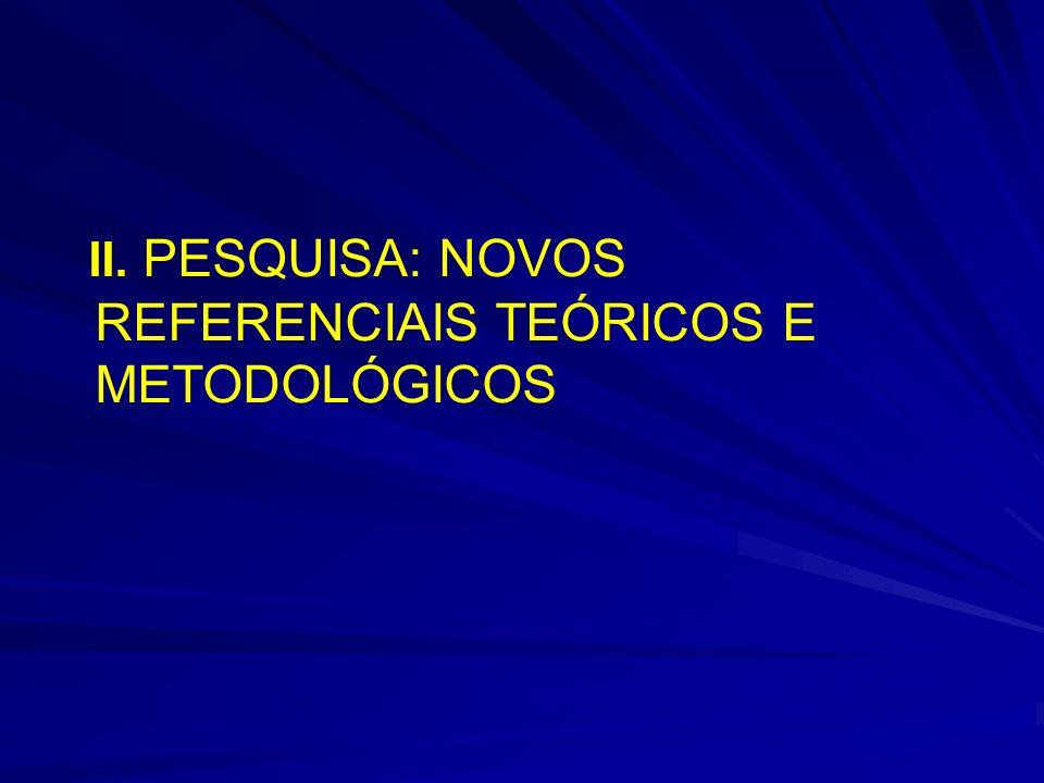 II. PESQUISA: NOVOS REFERENCIAIS TEÓRICOS E METODOLÓGICOS