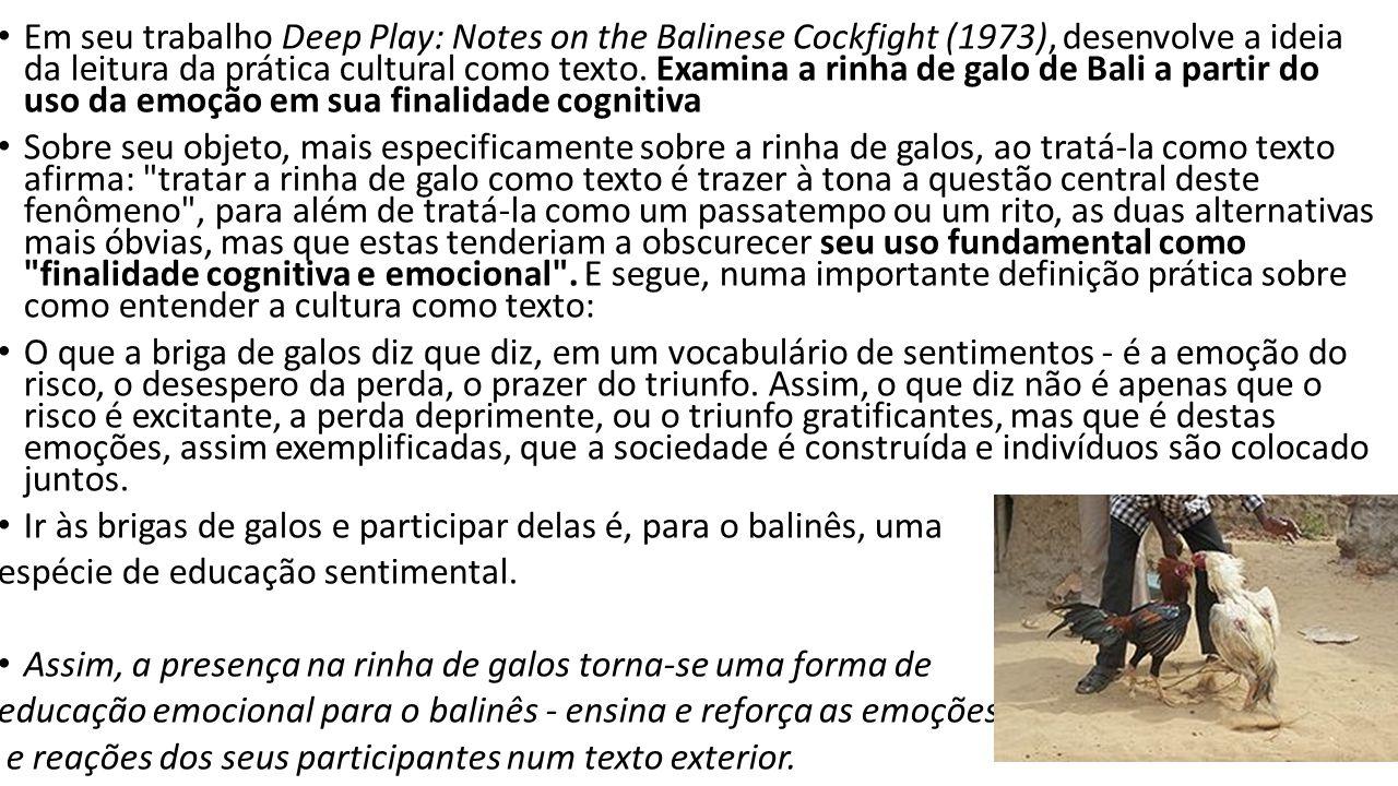 Em seu trabalho Deep Play: Notes on the Balinese Cockfight (1973), desenvolve a ideia da leitura da prática cultural como texto. Examina a rinha de galo de Bali a partir do uso da emoção em sua finalidade cognitiva