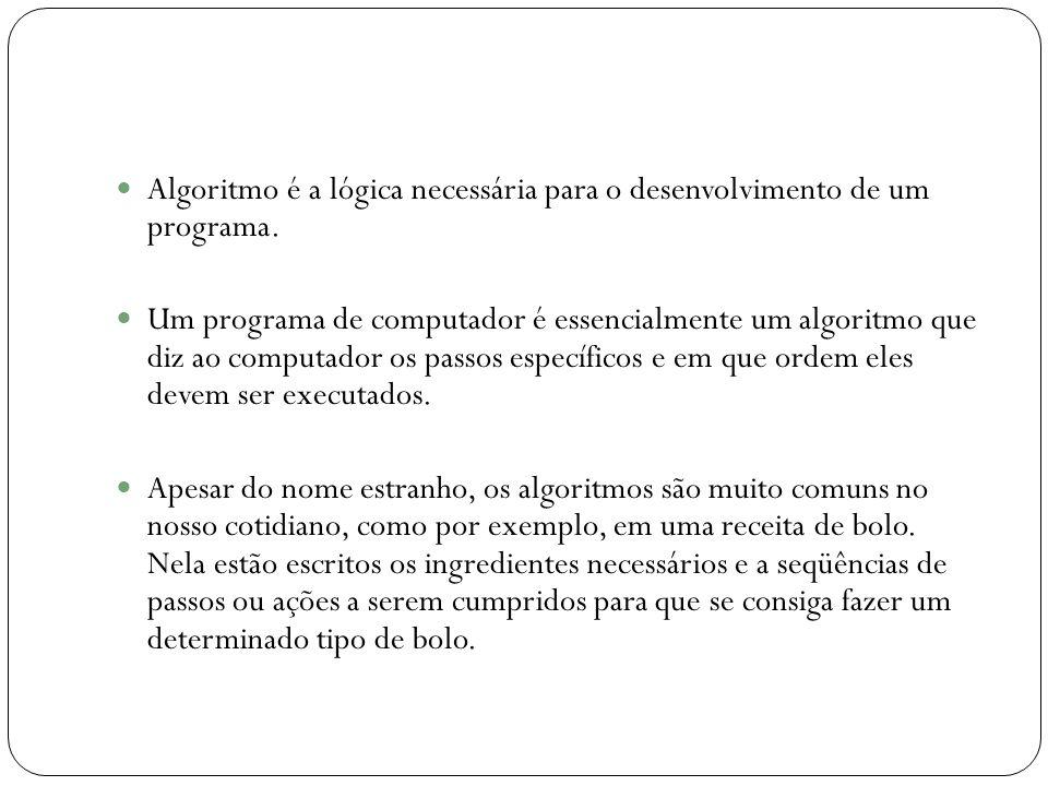 Algoritmo é a lógica necessária para o desenvolvimento de um programa.