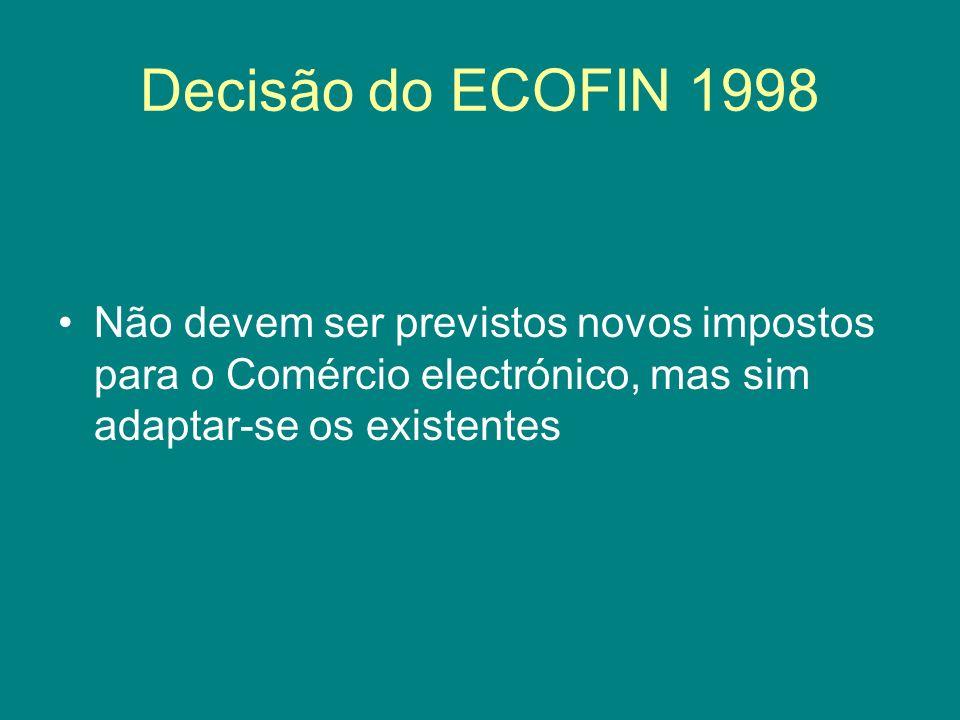 Decisão do ECOFIN 1998 Não devem ser previstos novos impostos para o Comércio electrónico, mas sim adaptar-se os existentes.