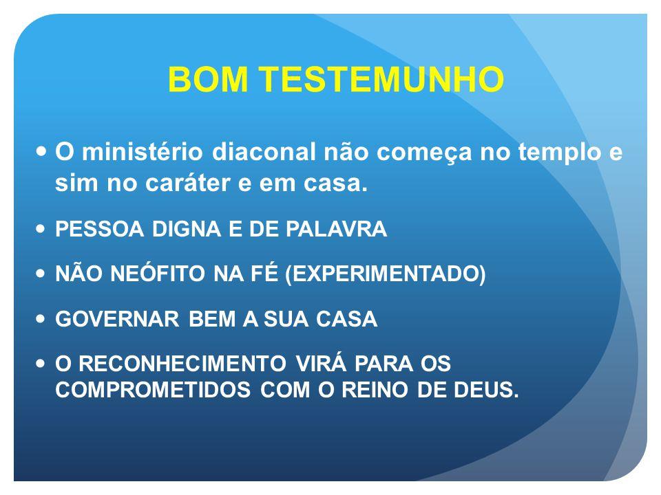 BOM TESTEMUNHO O ministério diaconal não começa no templo e sim no caráter e em casa. PESSOA DIGNA E DE PALAVRA.