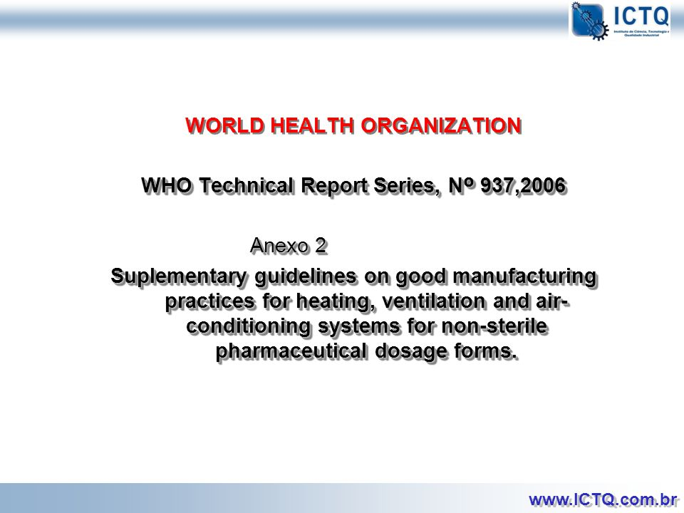 WORLD HEALTH ORGANIZATION WHO Technical Report Series, Nº 937,2006 Anexo 2 Suplementary guidelines on good manufacturing practices for heating, ventilation and air-conditioning systems for non-sterile pharmaceutical dosage forms.