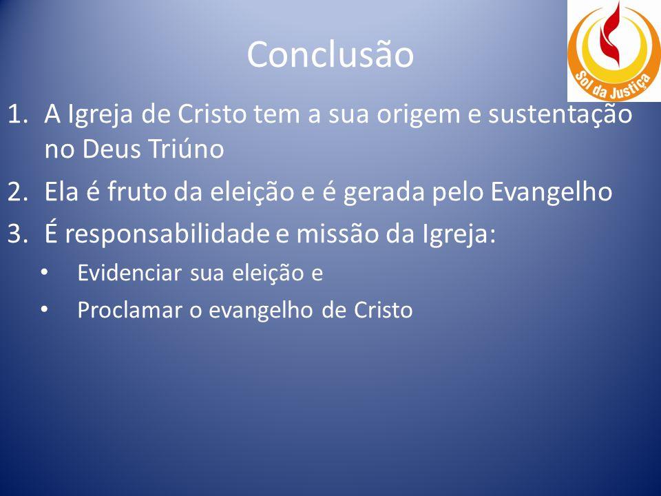 Conclusão A Igreja de Cristo tem a sua origem e sustentação no Deus Triúno. Ela é fruto da eleição e é gerada pelo Evangelho.