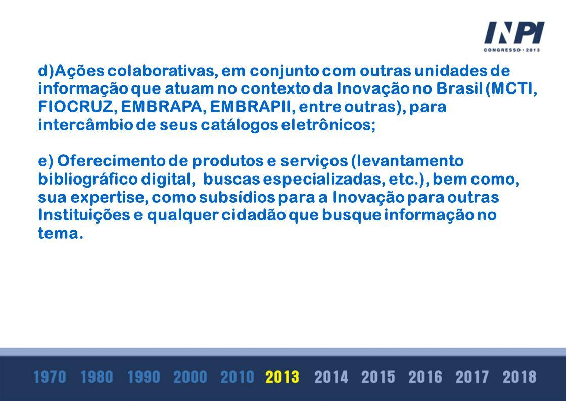 d)Ações colaborativas, em conjunto com outras unidades de informação que atuam no contexto da Inovação no Brasil (MCTI, FIOCRUZ, EMBRAPA, EMBRAPII, entre outras), para intercâmbio de seus catálogos eletrônicos;