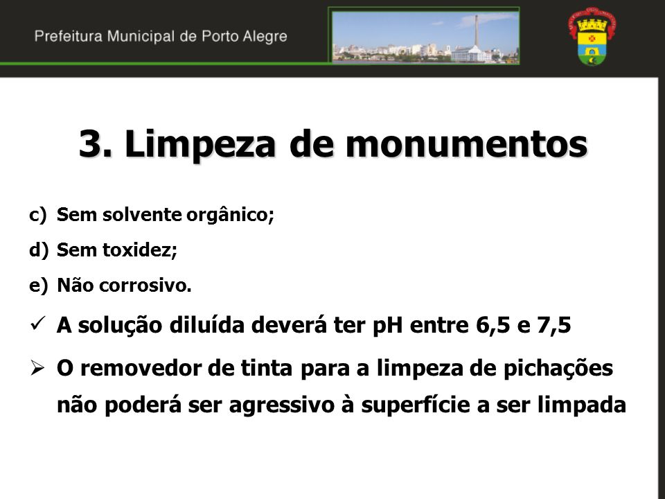 3. Limpeza de monumentosSem solvente orgânico; Sem toxidez; Não corrosivo. A solução diluída deverá ter pH entre 6,5 e 7,5.