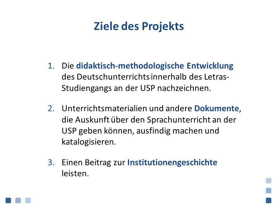 Ziele des Projekts Die didaktisch-methodologische Entwicklung des Deutschunterrichts innerhalb des Letras- Studiengangs an der USP nachzeichnen.