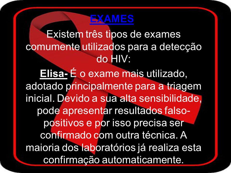 EXAMES Existem três tipos de exames comumente utilizados para a detecção do HIV: