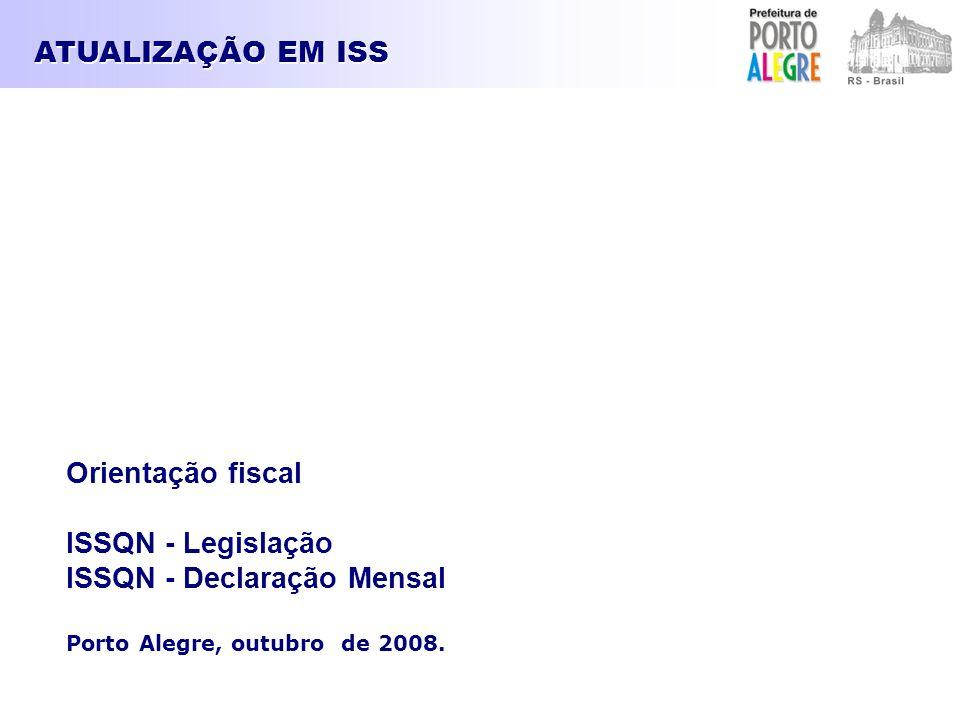 ATUALIZAÇÃO EM ISS Orientação fiscal ISSQN - Legislação ISSQN - Declaração Mensal Porto Alegre, outubro de 2008.