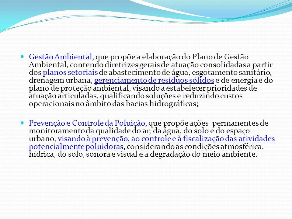 Gestão Ambiental, que propõe a elaboração do Plano de Gestão Ambiental, contendo diretrizes gerais de atuação consolidadas a partir dos planos setoriais de abastecimento de água, esgotamento sanitário, drenagem urbana, gerenciamento de resíduos sólidos e de energia e do plano de proteção ambiental, visando a estabelecer prioridades de atuação articuladas, qualificando soluções e reduzindo custos operacionais no âmbito das bacias hidrográficas;