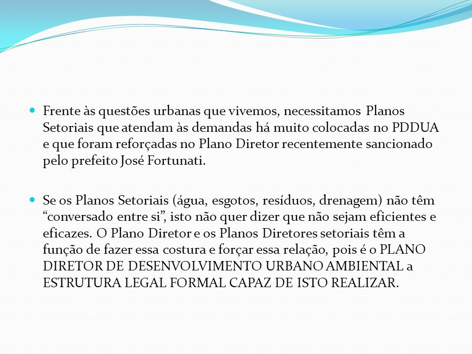 Frente às questões urbanas que vivemos, necessitamos Planos Setoriais que atendam às demandas há muito colocadas no PDDUA e que foram reforçadas no Plano Diretor recentemente sancionado pelo prefeito José Fortunati.
