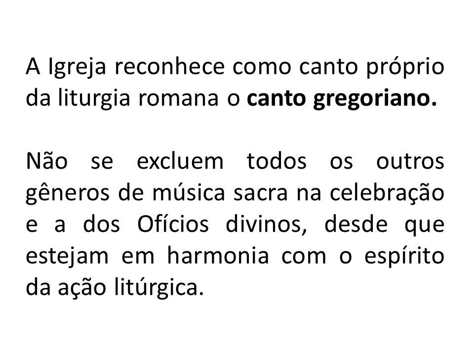 A Igreja reconhece como canto próprio da liturgia romana o canto gregoriano.