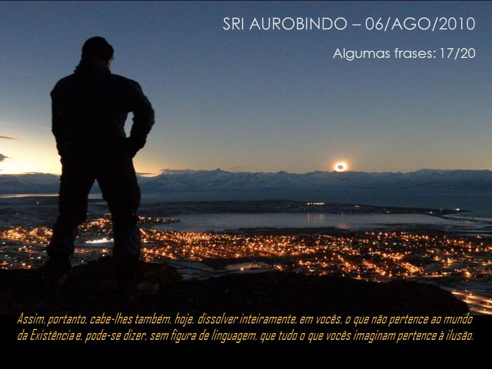 SRI AUROBINDO – 06/AGO/2010 Algumas frases: 17/20