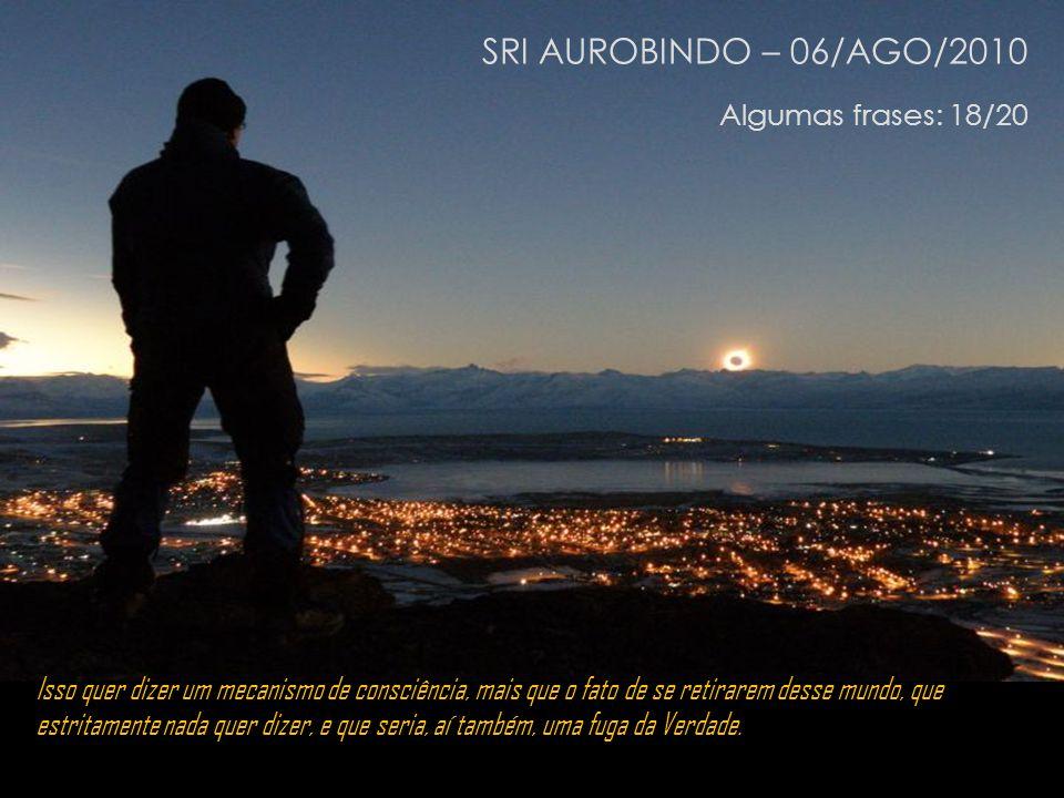 SRI AUROBINDO – 06/AGO/2010 Algumas frases: 18/20