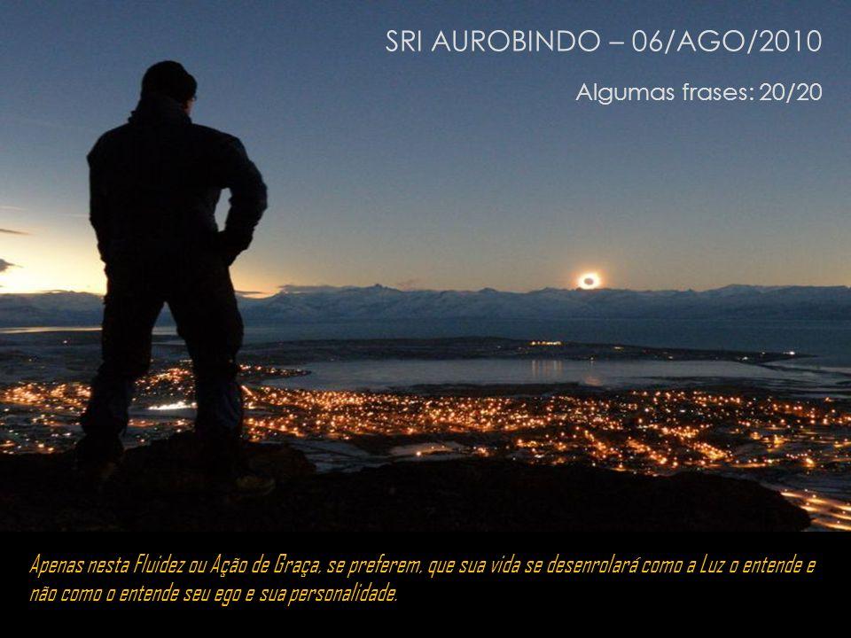 SRI AUROBINDO – 06/AGO/2010 Algumas frases: 20/20
